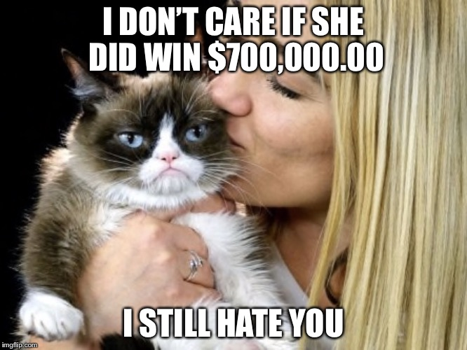 Grumpy cat owner won lawsuit; awarded $700,000.00 | I DON'T CARE IF SHE DID WIN $700,000.00 I STILL HATE YOU | image tagged in grumpy cat,lawsuit,memes,trump cat owner won $700 000 lawsuit | made w/ Imgflip meme maker