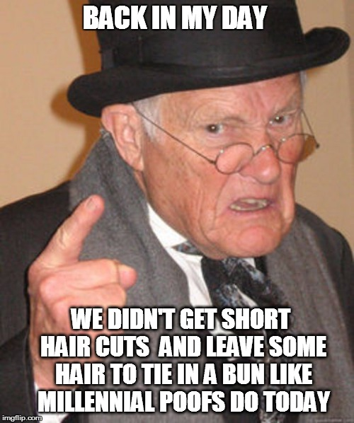 Back in my day | BACK IN MY DAY WE DIDN'T GET SHORT HAIR CUTS  AND LEAVE SOME HAIR TO TIE IN A BUN LIKE MILLENNIAL POOFS DO TODAY | image tagged in back in my day | made w/ Imgflip meme maker