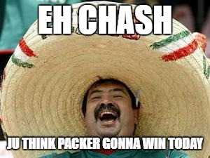 EH CHASH JU THINK PACKER GONNA WIN TODAY | image tagged in portero | made w/ Imgflip meme maker