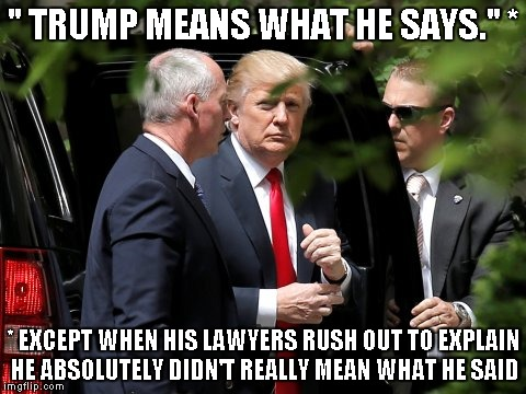 """ TRUMP MEANS WHAT HE SAYS."" * * EXCEPT WHEN HIS LAWYERS RUSH OUT TO EXPLAIN HE ABSOLUTELY DIDN'T REALLY MEAN WHAT HE SAID 