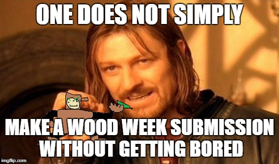 This was supposed to be Wednesday's meme | ONE DOES NOT SIMPLY MAKE A WOOD WEEK SUBMISSION WITHOUT GETTING BORED | image tagged in memes,one does not simply,wood man,mm2wood,wood week | made w/ Imgflip meme maker