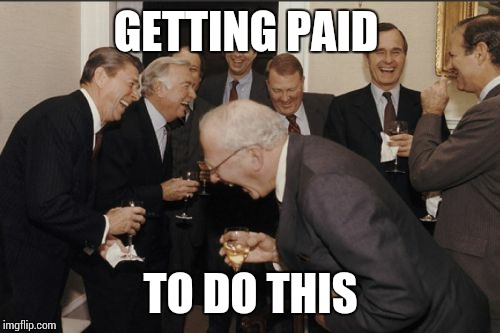 Laughing Men In Suits Meme | GETTING PAID TO DO THIS | image tagged in memes,laughing men in suits | made w/ Imgflip meme maker
