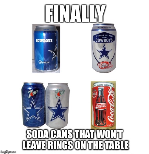 Accurate Cowboys Cans | FINALLY SODA CANS THAT WON'T LEAVE RINGS ON THE TABLE | image tagged in dallas cowboys,dallas,nfl,football,texas,coca cola | made w/ Imgflip meme maker