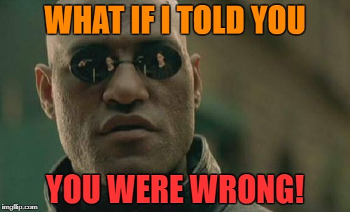 Matrix Morpheus Meme | WHAT IF I TOLD YOU YOU WERE WRONG! | image tagged in memes,matrix morpheus | made w/ Imgflip meme maker