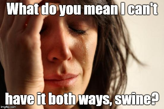 First World Problems Meme | What do you mean I can't have it both ways, swine? | image tagged in memes,first world problems | made w/ Imgflip meme maker