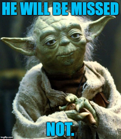 Star Wars Yoda Meme | HE WILL BE MISSED NOT. | image tagged in memes,star wars yoda | made w/ Imgflip meme maker