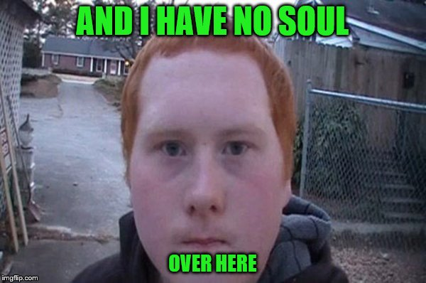 AND I HAVE NO SOUL OVER HERE | made w/ Imgflip meme maker