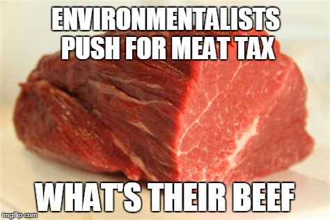 beef | ENVIRONMENTALISTS PUSH FOR MEAT TAX WHAT'S THEIR BEEF | image tagged in beef | made w/ Imgflip meme maker