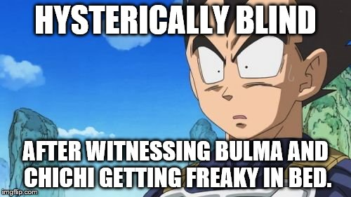 Surprized Vegeta | HYSTERICALLY BLIND AFTER WITNESSING BULMA AND CHICHI GETTING FREAKY IN BED. | image tagged in memes,surprized vegeta | made w/ Imgflip meme maker
