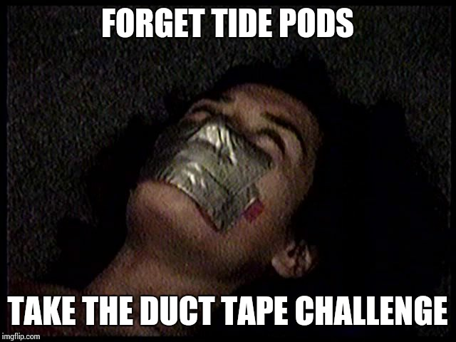 Duct Tape Challengs | FORGET TIDE PODS TAKE THE DUCT TAPE CHALLENGE | image tagged in duct tape challenge,tide pod challenge,meme,challenge,challenge accepted,duct tape | made w/ Imgflip meme maker