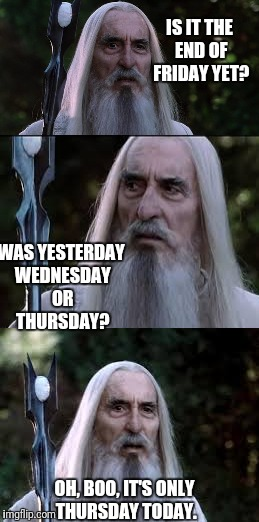 It's Only Thursday | IS IT THE END OF FRIDAY YET? WAS YESTERDAY WEDNESDAY OR THURSDAY? OH, BOO, IT'S ONLY THURSDAY TODAY. | image tagged in saruman,thursday,friday,no,lotr | made w/ Imgflip meme maker