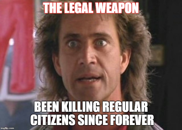 THE LEGAL WEAPON BEEN KILLING REGULAR CITIZENS SINCE FOREVER | image tagged in lethal weapon 01 | made w/ Imgflip meme maker