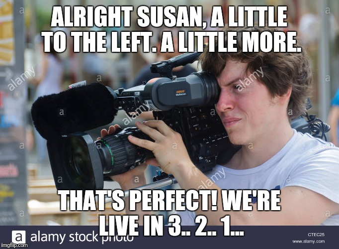 ALRIGHT SUSAN, A LITTLE TO THE LEFT. A LITTLE MORE. THAT'S PERFECT! WE'RE LIVE IN 3.. 2.. 1... | made w/ Imgflip meme maker