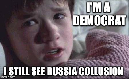 I See Dead People | I'M A DEMOCRAT I STILL SEE RUSSIA COLLUSION | image tagged in memes,i see dead people | made w/ Imgflip meme maker