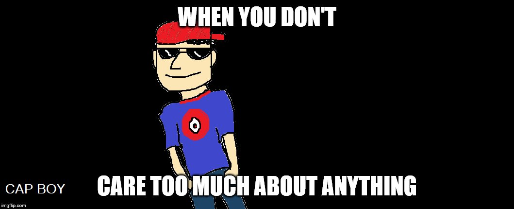 Cap boy | WHEN YOU DON'T CARE TOO MUCH ABOUT ANYTHING | image tagged in original meme | made w/ Imgflip meme maker