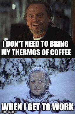 I DON'T NEED TO BRING MY THERMOS OF COFFEE WHEN I GET TO WORK | image tagged in jack nicholson the shining snow | made w/ Imgflip meme maker