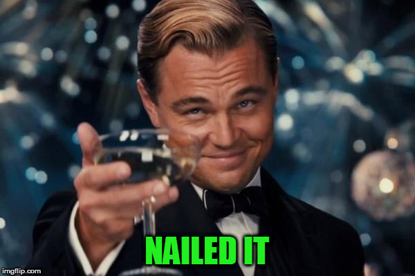 Leonardo Dicaprio Cheers Meme | NAILED IT | image tagged in memes,leonardo dicaprio cheers | made w/ Imgflip meme maker