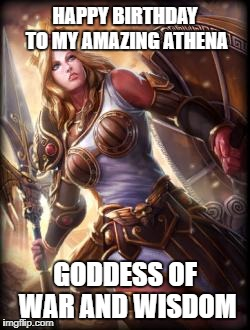 HAPPY BIRTHDAY TO MY AMAZING ATHENA GODDESS OF WAR AND WISDOM | image tagged in athena | made w/ Imgflip meme maker