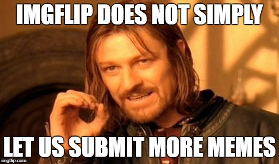 img flip plz | IMGFLIP DOES NOT SIMPLY LET US SUBMIT MORE MEMES | image tagged in memes,one does not simply | made w/ Imgflip meme maker
