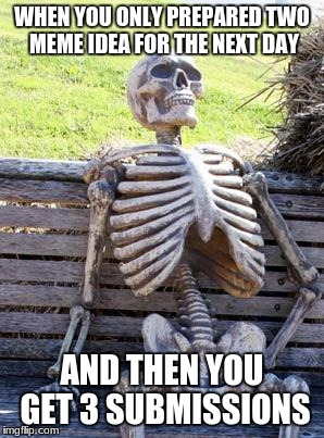 Waiting Skeleton Meme | WHEN YOU ONLY PREPARED TWO MEME IDEA FOR THE NEXT DAY AND THEN YOU GET 3 SUBMISSIONS | image tagged in memes,waiting skeleton | made w/ Imgflip meme maker