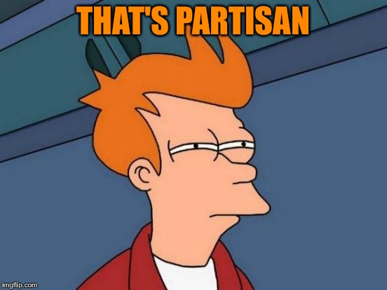 Futurama Fry Meme | THAT'S PARTISAN | image tagged in memes,futurama fry | made w/ Imgflip meme maker