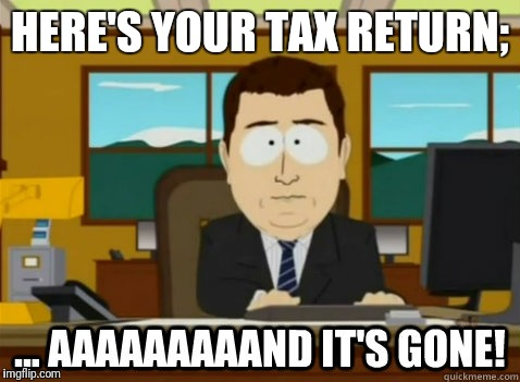 HERE'S YOUR TAX RETURN; | image tagged in and its gone | made w/ Imgflip meme maker