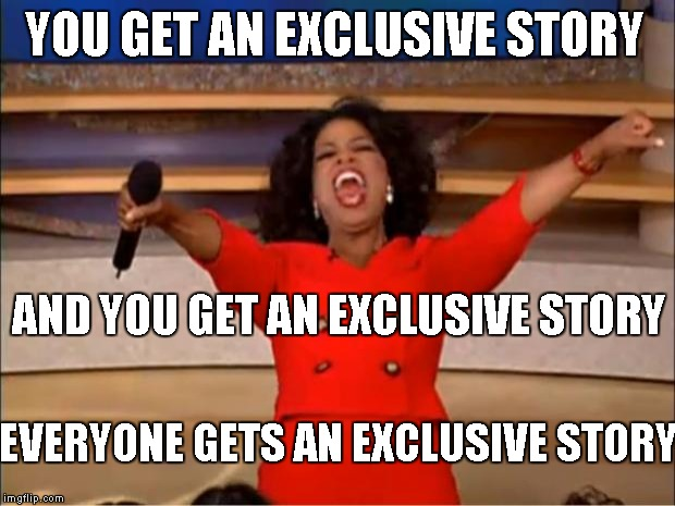 Oprah You Get A Meme | YOU GET AN EXCLUSIVE STORY AND YOU GET AN EXCLUSIVE STORY EVERYONE GETS AN EXCLUSIVE STORY | image tagged in memes,oprah you get a | made w/ Imgflip meme maker