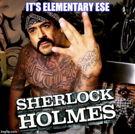 Told Watson to wait in the Impala. | IT'S ELEMENTARY ESE | image tagged in robert downey jr,mexican,sherlock holmes,funny | made w/ Imgflip meme maker