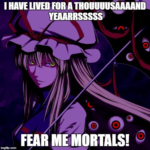 I HAVE LIVED FOR A THOUUUUSAAAAND YEAARRSSSSS FEAR ME MORTALS! | image tagged in yukari creep | made w/ Imgflip meme maker