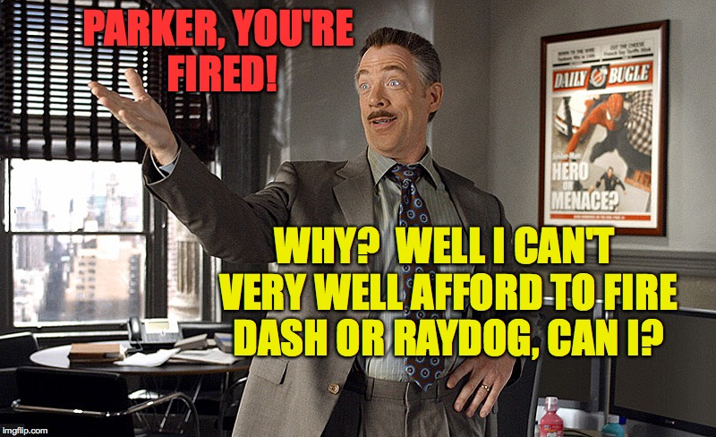 Behind the scenes at imgflip. | PARKER, YOU'RE FIRED! WHY?  WELL I CAN'T VERY WELL AFFORD TO FIRE DASH OR RAYDOG, CAN I? | image tagged in parker you're fired,memes,dashhopes,raydog | made w/ Imgflip meme maker