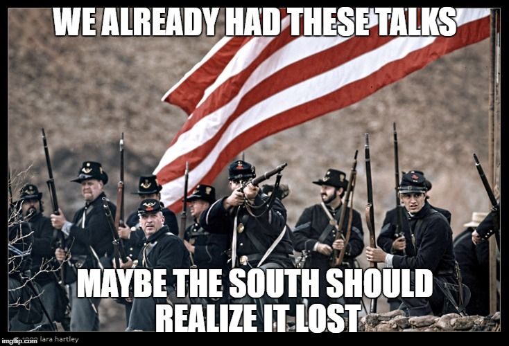 Long Live the UNION | WE ALREADY HAD THESE TALKS MAYBE THE SOUTH SHOULD REALIZE IT LOST | image tagged in long live the union | made w/ Imgflip meme maker