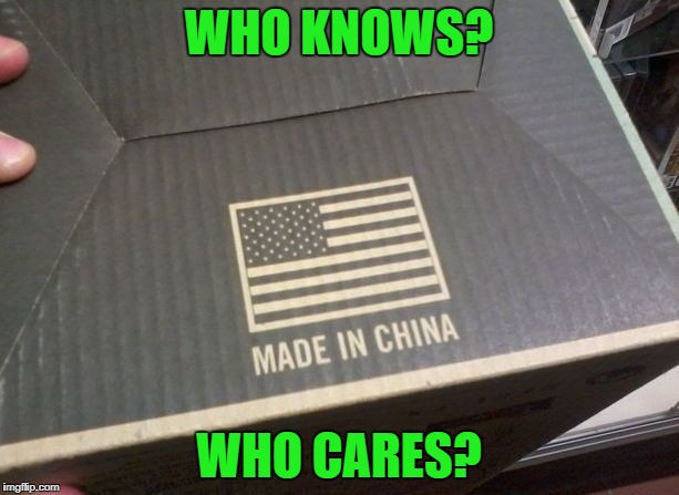 Made in somewhere | WHO KNOWS? WHO CARES? | image tagged in us china,made in china,made in usa,box,trade | made w/ Imgflip meme maker