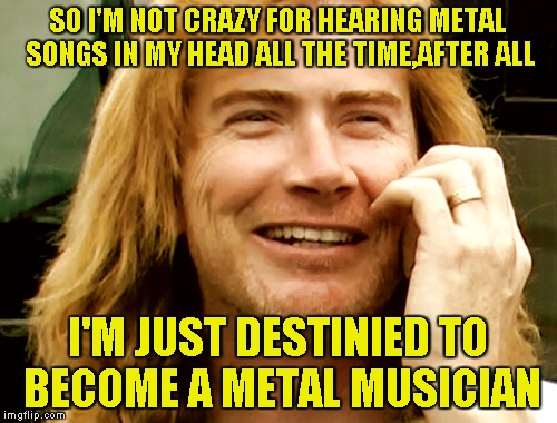 SO I'M NOT CRAZY FOR HEARING METAL SONGS IN MY HEAD ALL THE TIME,AFTER ALL I'M JUST DESTINIED TO BECOME A METAL MUSICIAN | made w/ Imgflip meme maker