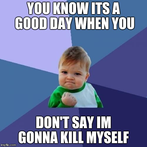 Success Kid Meme | YOU KNOW ITS A GOOD DAY WHEN YOU DON'T SAY IM GONNA KILL MYSELF | image tagged in memes,success kid | made w/ Imgflip meme maker