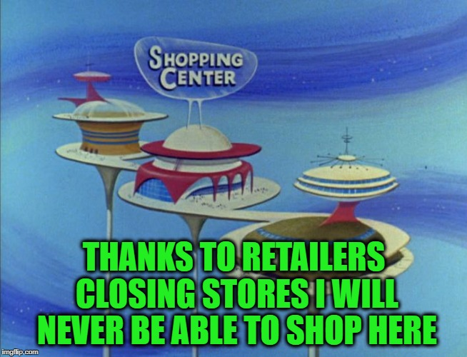 I blame Amazon! | THANKS TO RETAILERS CLOSING STORES I WILL NEVER BE ABLE TO SHOP HERE | image tagged in jetsons mall,retail,shopping,amazon | made w/ Imgflip meme maker