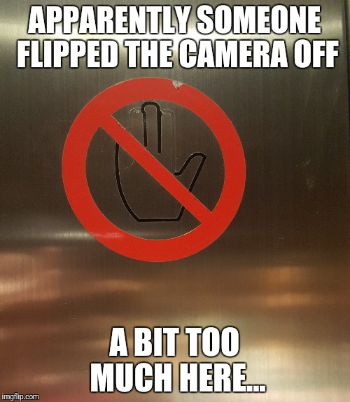 Don't flip off an Elevator Camera | APPARENTLY SOMEONE FLIPPED THE CAMERA OFF A BIT TOO MUCH HERE... | image tagged in memes,new template | made w/ Imgflip meme maker