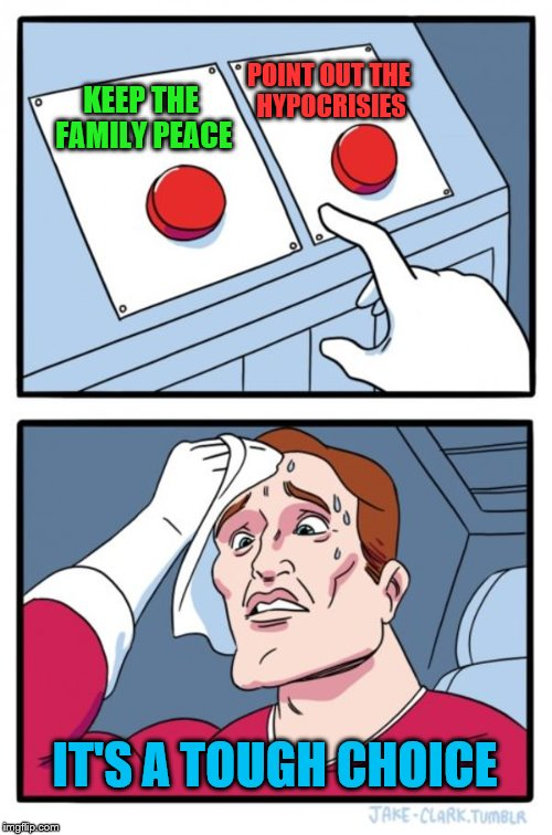 What would you do? | KEEP THE FAMILY PEACE POINT OUT THE HYPOCRISIES IT'S A TOUGH CHOICE | image tagged in memes,two buttons,hypocrisy,peace | made w/ Imgflip meme maker
