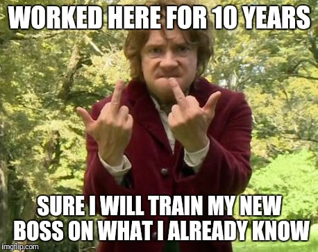 Bilbo the boss | WORKED HERE FOR 10 YEARS SURE I WILL TRAIN MY NEW BOSS ON WHAT I ALREADY KNOW | image tagged in bilbo the boss | made w/ Imgflip meme maker