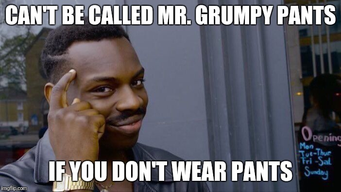 Roll Safe Think About It Meme | CAN'T BE CALLED MR. GRUMPY PANTS IF YOU DON'T WEAR PANTS | image tagged in memes,roll safe think about it | made w/ Imgflip meme maker