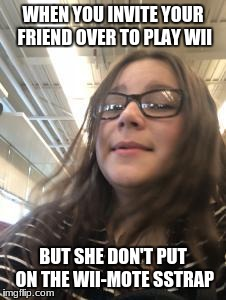 Wii Mote Relationship | WHEN YOU INVITE YOUR FRIEND OVER TO PLAY WII BUT SHE DON'T PUT ON THE WII-MOTE SSTRAP | image tagged in wwii,wii mote,sstrap | made w/ Imgflip meme maker