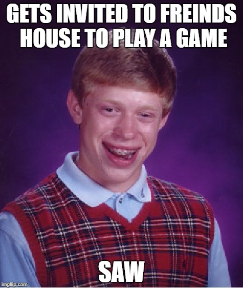 welp. dammit. | GETS INVITED TO FREINDS HOUSE TO PLAY A GAME SAW | image tagged in memes,bad luck brian,funny,saw | made w/ Imgflip meme maker