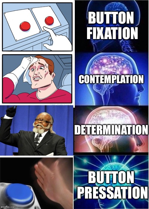 The stages of choosing a button.  | BUTTON FIXATION CONTEMPLATION DETERMINATION BUTTON PRESSATION | image tagged in two buttons,too damn high,blank nut button,expanding brain | made w/ Imgflip meme maker