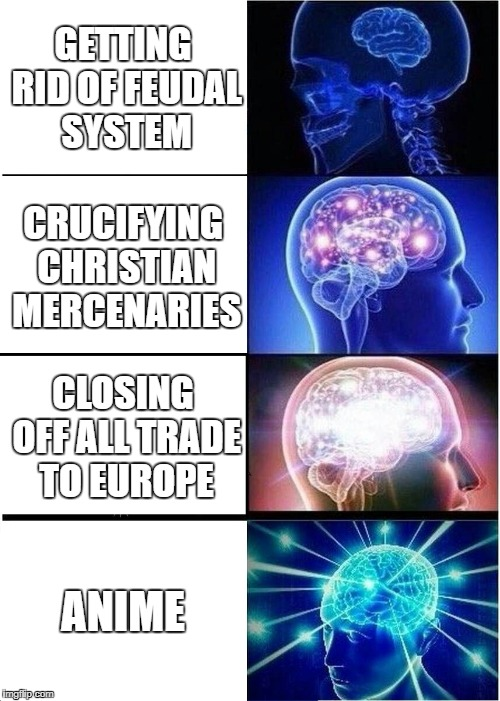 Expanding Brain Meme | GETTING RID OF FEUDAL SYSTEM CRUCIFYING CHRISTIAN MERCENARIES CLOSING OFF ALL TRADE TO EUROPE ANIME | image tagged in memes,expanding brain | made w/ Imgflip meme maker