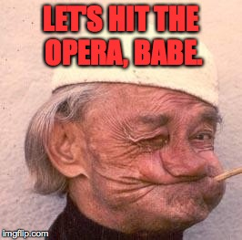 LET'S HIT THE OPERA, BABE. | made w/ Imgflip meme maker