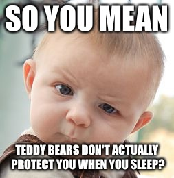 It's hard to believe this if you're a kid | SO YOU MEAN TEDDY BEARS DON'T ACTUALLY PROTECT YOU WHEN YOU SLEEP? | image tagged in memes,skeptical baby,teddy bear,sleep,nightmare | made w/ Imgflip meme maker
