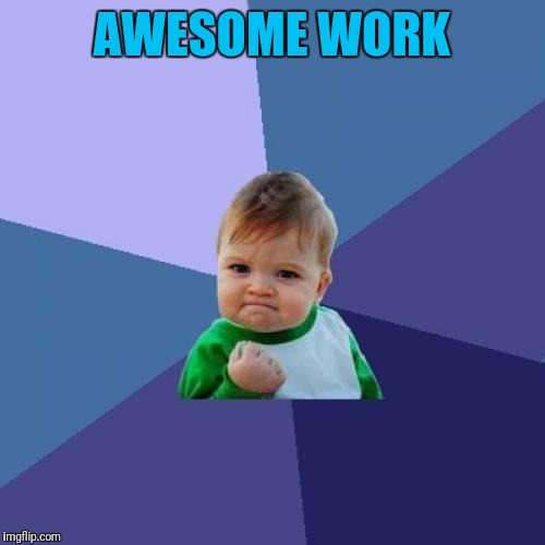 Success Kid Meme | AWESOME WORK | image tagged in memes,success kid | made w/ Imgflip meme maker