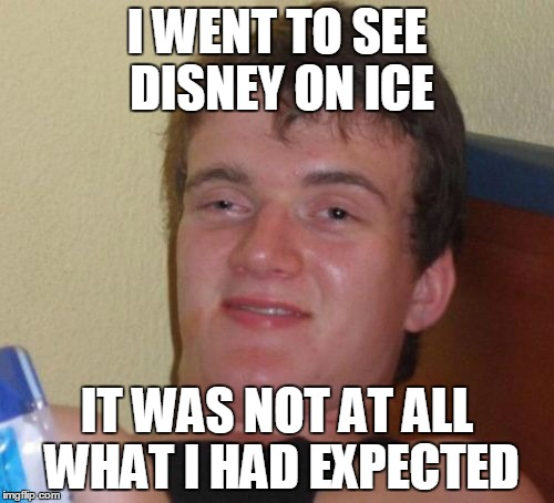 I can only imagine | I WENT TO SEE DISNEY ON ICE IT WAS NOT AT ALL WHAT I HAD EXPECTED | image tagged in memes,10 guy,disney on ice,hallucinate,sleeping beauty,ice ice baby | made w/ Imgflip meme maker