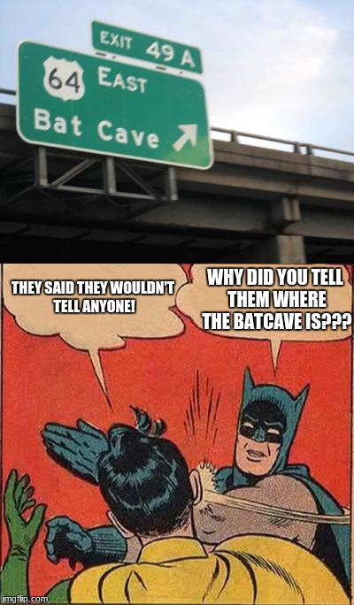 no title | THEY SAID THEY WOULDN'T TELL ANYONE! WHY DID YOU TELL THEM WHERE THE BATCAVE IS??? | image tagged in batman,weird signs,memes | made w/ Imgflip meme maker