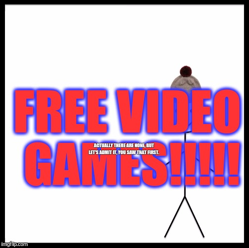 Human eye test.  | FREE VIDEO GAMES!!!!! ACTUALLY THERE ARE NONE, BUT LET'S ADMIT IT, YOU SAW THAT FIRST. | image tagged in memes,be like bill | made w/ Imgflip meme maker