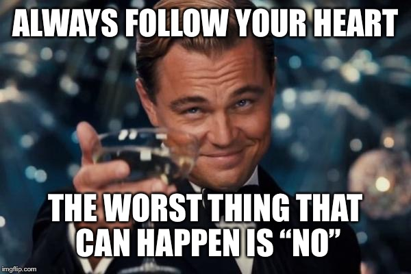 "Leonardo Dicaprio Cheers Meme | ALWAYS FOLLOW YOUR HEART THE WORST THING THAT CAN HAPPEN IS ""NO"" 